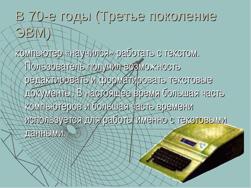 В 70-е годы (Третье поколение ЭВМ) компьютер «научился» работать с текстом. П...