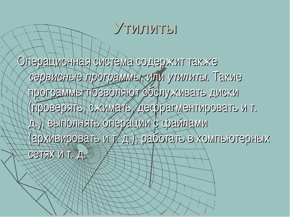 Утилиты Операционная система содержит также сервисные программы, или утилиты....