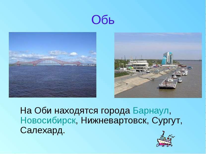 Обь На Оби находятся города Барнаул, Новосибирск, Нижневартовск, Сургут, Сале...
