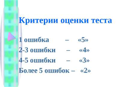 Критерии оценки теста 1 ошибка – «5» 2-3 ошибки – «4» 4-5 ошибки – «3» Более ...