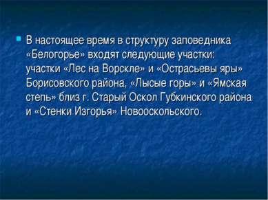 В настоящее время в структуру заповедника «Белогорье» входят следующие участк...