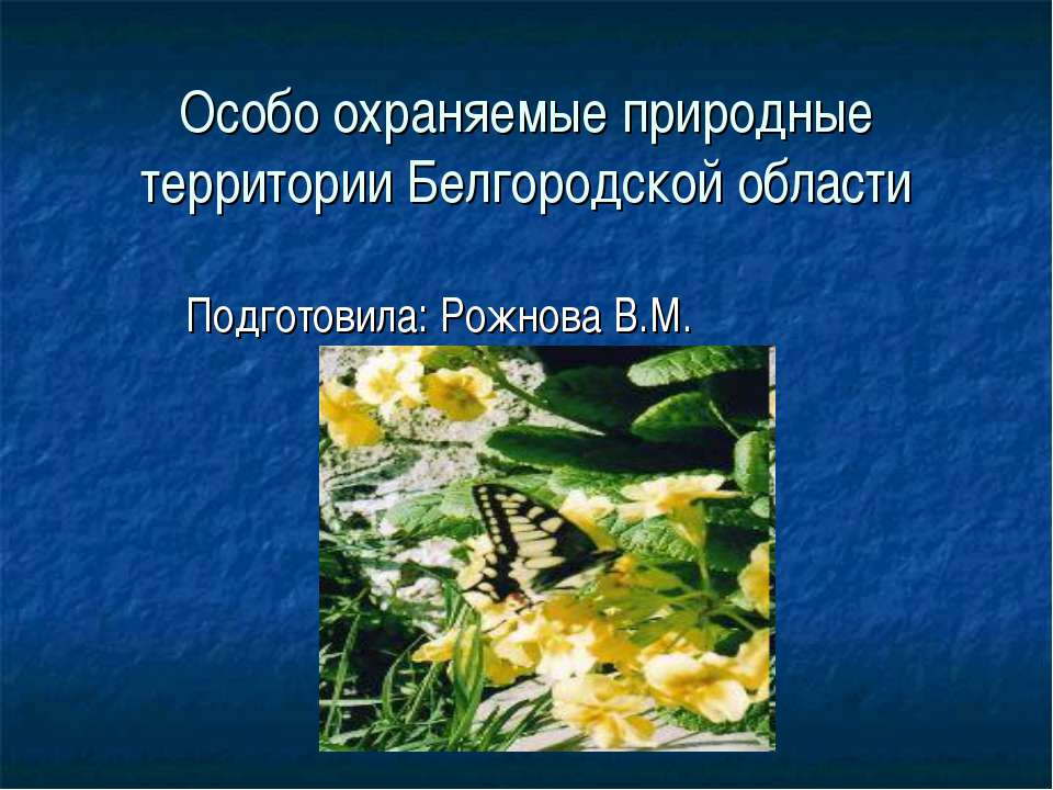 Особо охраняемые природные территории Белгородской области Подготовила: Рожно...