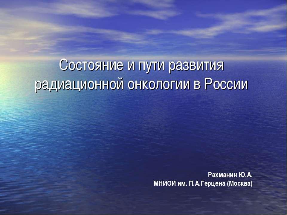 Состояние и пути развития радиационной онкологии в России Рахманин Ю.А. МНИОИ...