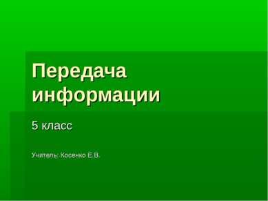 Передача информации 5 класс Учитель: Косенко Е.В.
