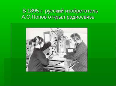 В 1895 г. русский изобретатель А.С.Попов открыл радиосвязь