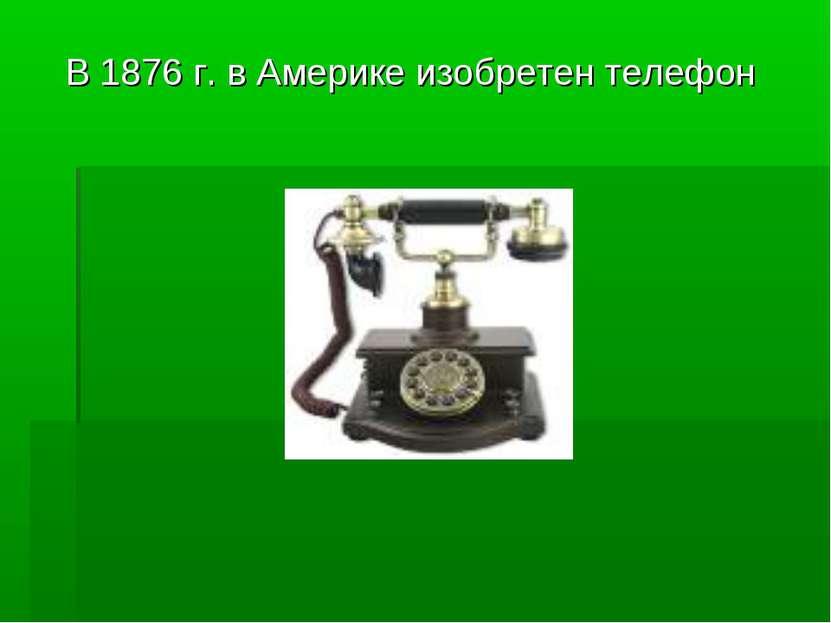 В 1876 г. в Америке изобретен телефон