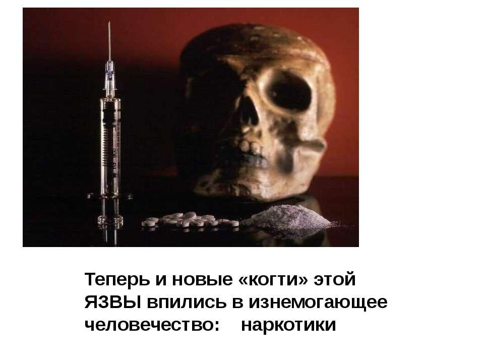 Теперь и новые «когти» этой ЯЗВЫ впились в изнемогающее человечество: наркотики