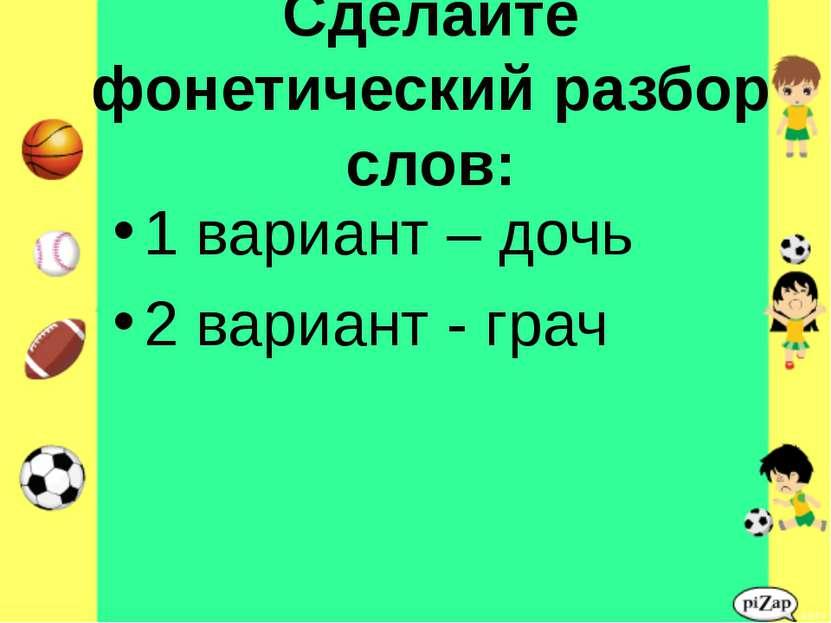 Сделайте фонетический разбор слов: 1 вариант – дочь 2 вариант - грач