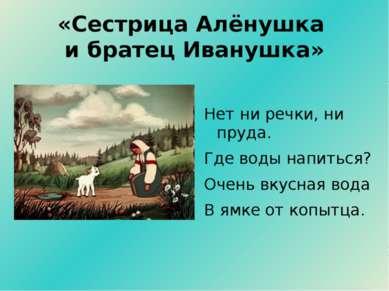«Сестрица Алёнушка и братец Иванушка» Нет ни речки, ни пруда. Где воды напить...