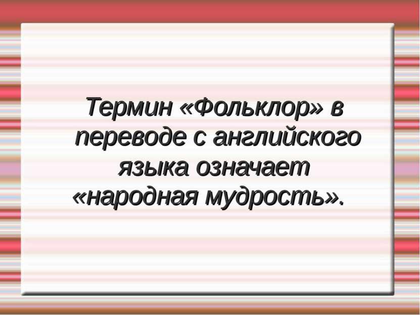 Термин «Фольклор» в переводе с английского языка означает «народная мудрость».