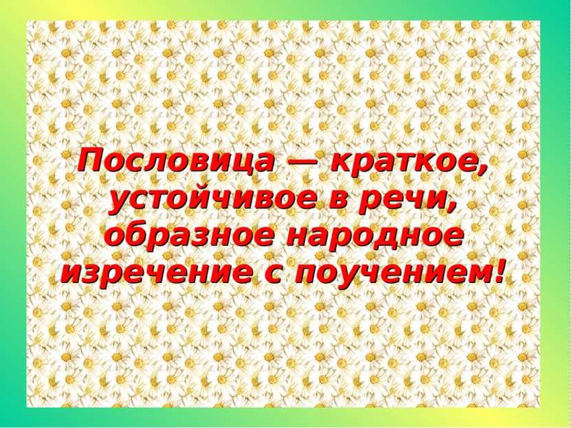 Пословица — краткое, устойчивое в речи, образное народное изречение с поучением!
