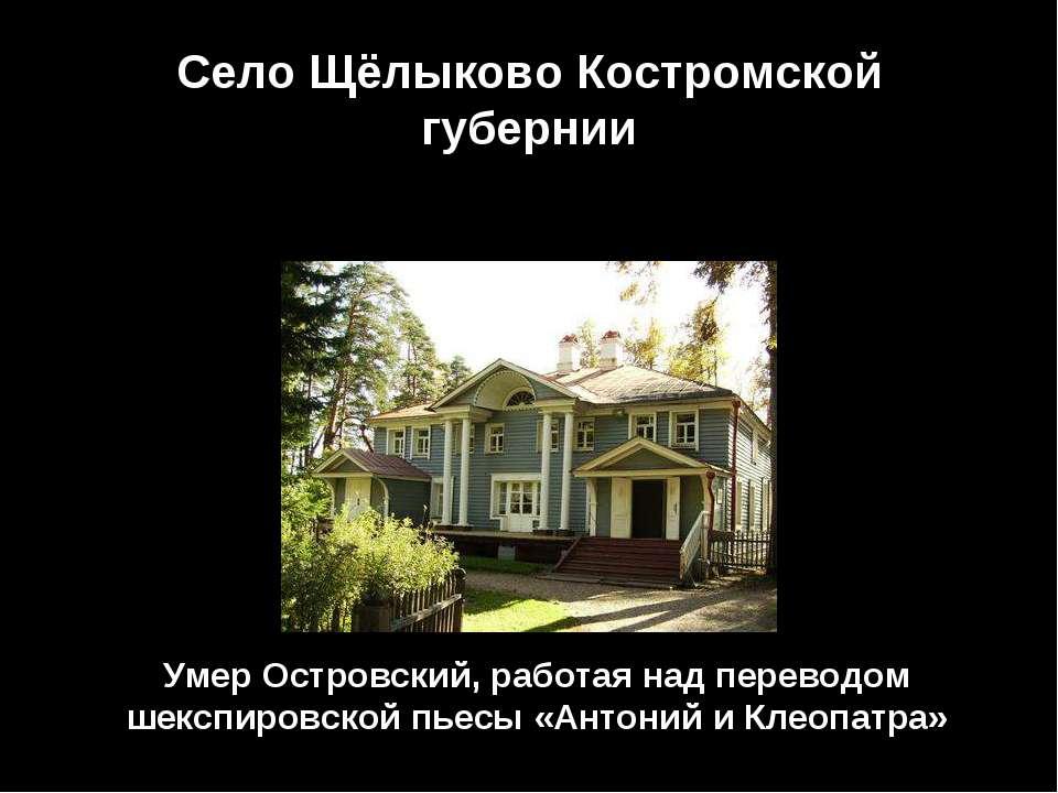 Село Щёлыково Костромской губернии Умер Островский, работая над переводом шек...