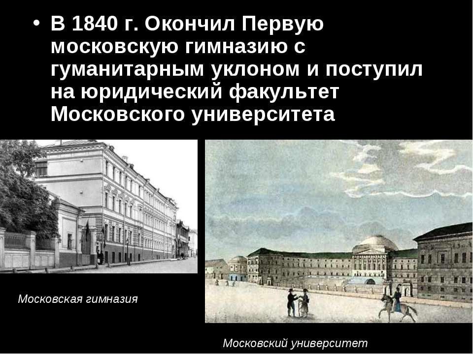 В 1840 г. Окончил Первую московскую гимназию с гуманитарным уклоном и поступи...