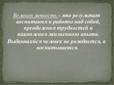 Великая личность - это результат воспитания и работы над собой, преодоления т...