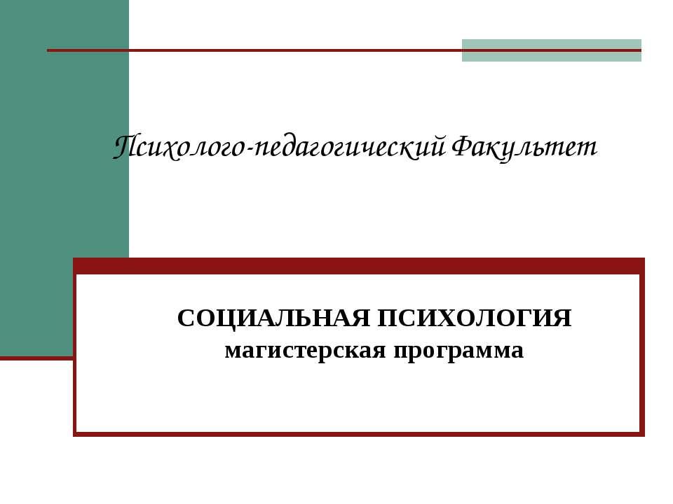 Психолого-педагогический Факультет СОЦИАЛЬНАЯ ПСИХОЛОГИЯ магистерская программа