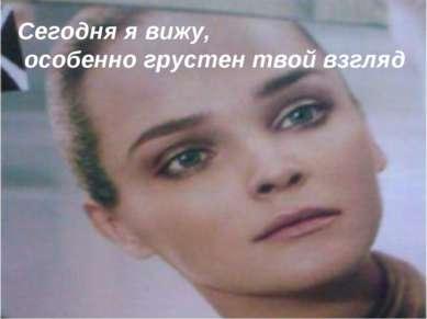 Сегодня я вижу, особенно грустен твой взгляд