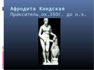 Афродита Книдская Пракситель,ок.350г. до н.э.
