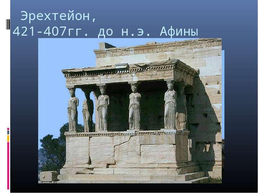 Эрехтейон, 421-407гг. до н.э. Афины