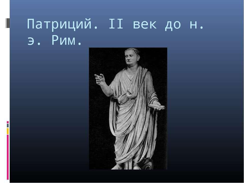 Патриций. II век до н. э. Рим.