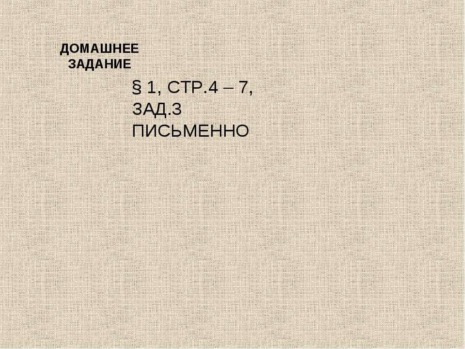 ДОМАШНЕЕ ЗАДАНИЕ § 1, СТР.4 – 7, ЗАД.3 ПИСЬМЕННО