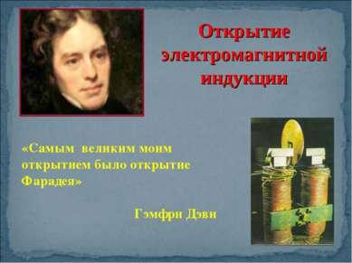 «Самым великим моим открытием было открытие Фарадея» Гэмфри Дэви Открытие эле...