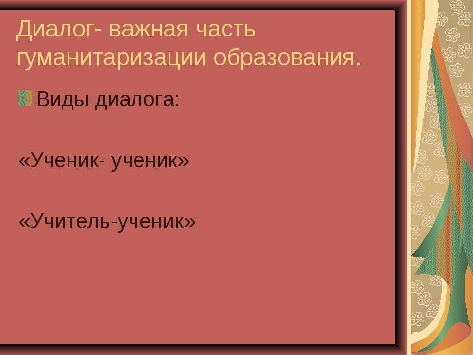 Диалог- важная часть гуманитаризации образования. Виды диалога: «Ученик- учен...