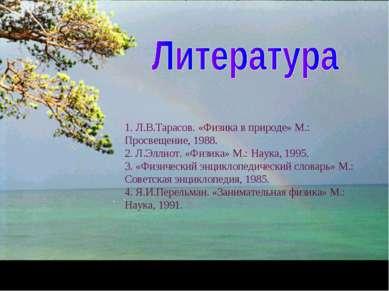 1. Л.В.Тарасов. «Физика в природе» М.: Просвещение, 1988. 2. Л.Эллиот. «Физик...