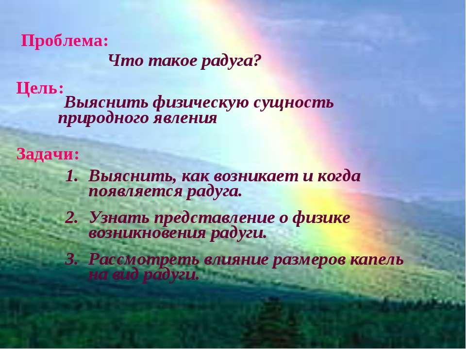 Цель: Задачи: Проблема: Что такое радуга? Выяснить, как возникает и когда поя...
