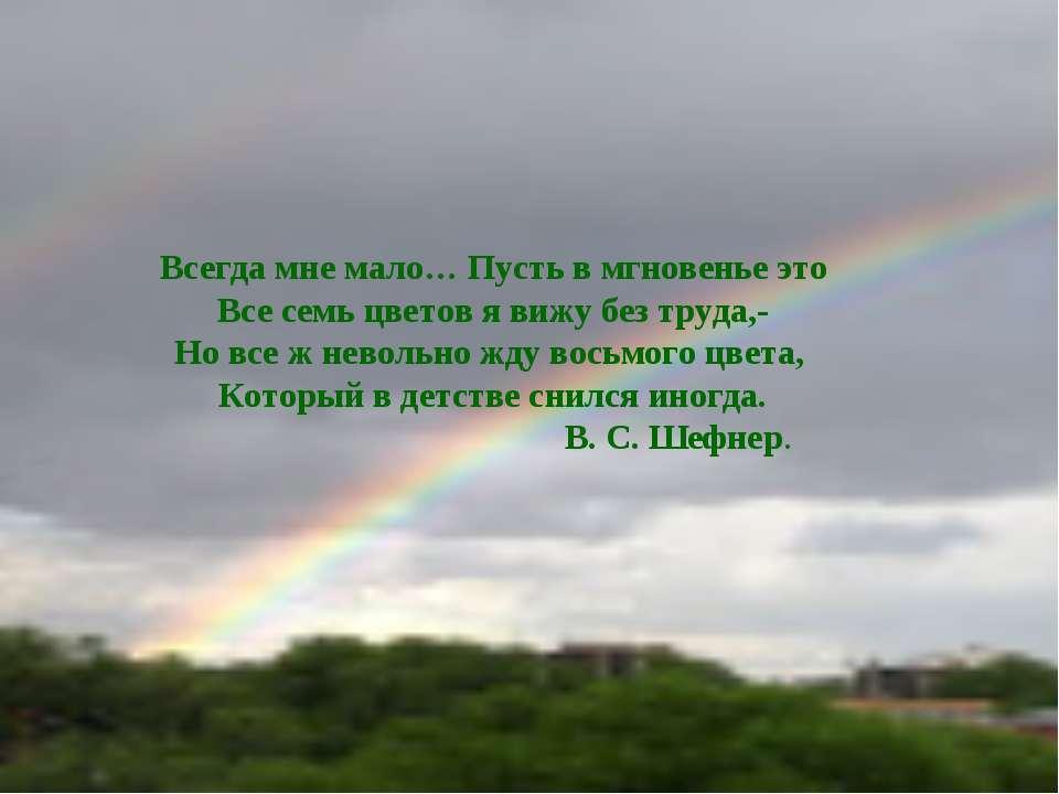 Всегда мне мало… Пусть в мгновенье это Все семь цветов я вижу без труда,- Но ...