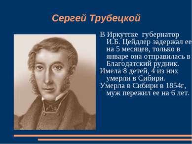 Сергей Трубецкой В Иркутске губернатор И.Б. Цейдлер задержал ее на 5 месяцев,...