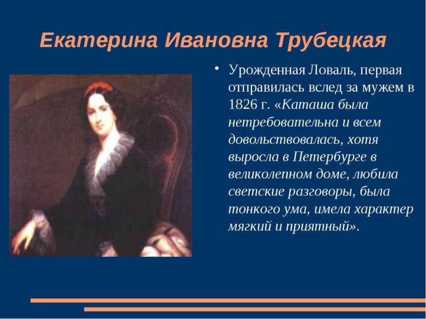 Екатерина Ивановна Трубецкая Урожденная Ловаль, первая отправилась вслед за м...