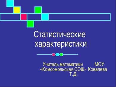 Статистические характеристики Учитель математики МОУ «Комсомольская СОШ» Кова...