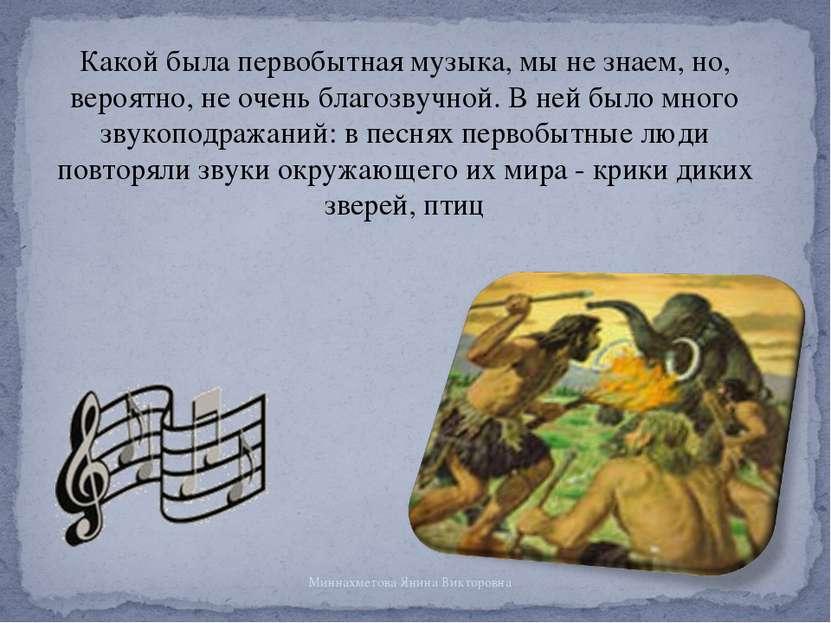Какой была первобытная музыка, мы не знаем, но, вероятно, не очень благозвучн...