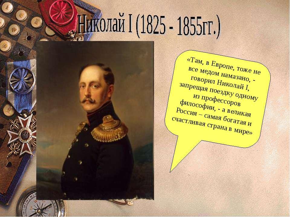 «Там, в Европе, тоже не все медом намазано, - говорил Николай I, запрещая пое...