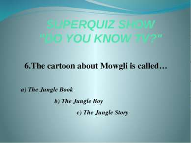 "SUPERQUIZ SHOW ""DO YOU KNOW TV?"" 6.The cartoon about Mowgli is called… a) The..."