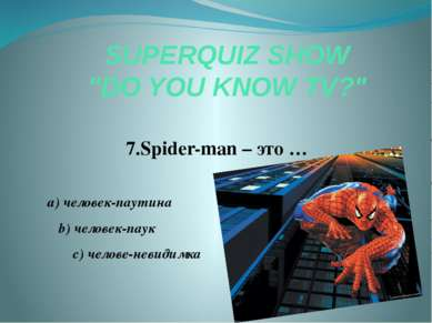 "SUPERQUIZ SHOW ""DO YOU KNOW TV?"" 7.Spider-man – это … a) человек-паутина b) ч..."