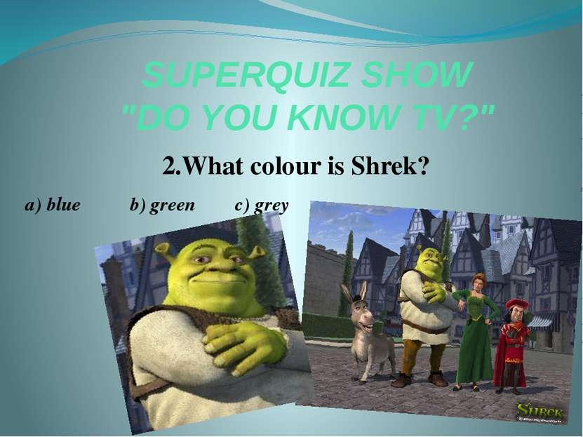 "SUPERQUIZ SHOW ""DO YOU KNOW TV?"" 2.What colour is Shrek? a) blue b) green c) ..."