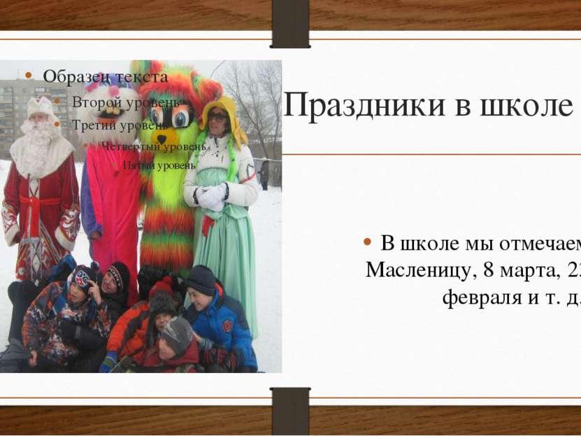 Праздники в школе В школе мы отмечаем Масленицу, 8 марта, 23 февраля и т. д.