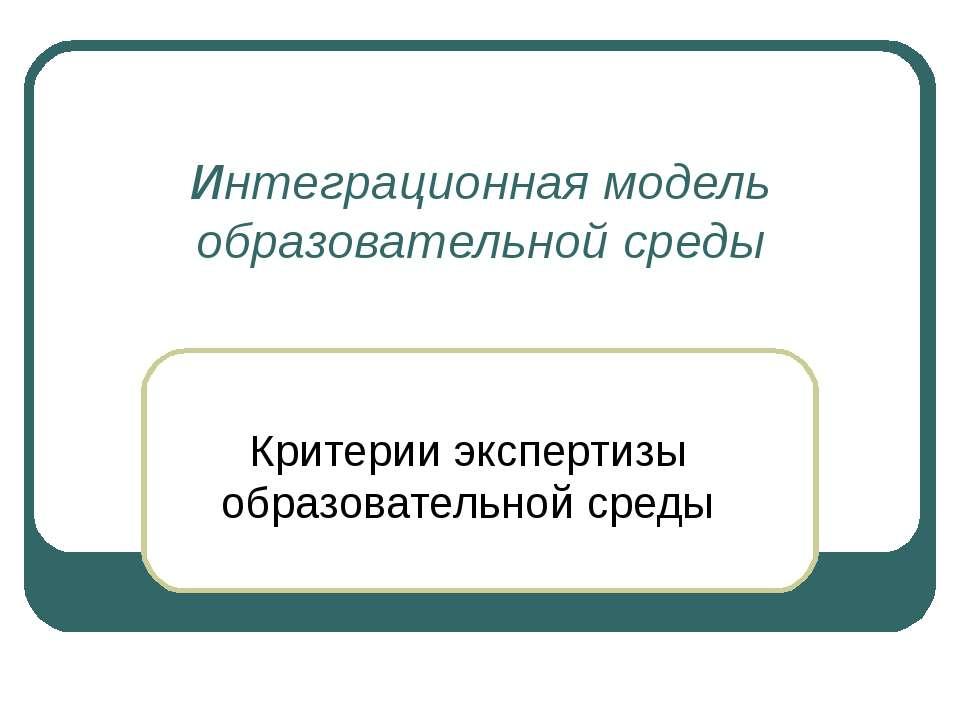 Интеграционная модель образовательной среды Критерии экспертизы образовательн...