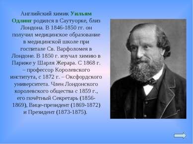 Английский химик Уильям Одлинг родился в Саутуорке, близ Лондона. В 1846-1850...