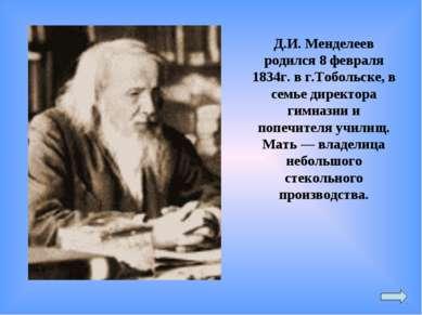 Д.И. Менделеев родился 8 февраля 1834г. в г.Тобольске, в семье директора гимн...