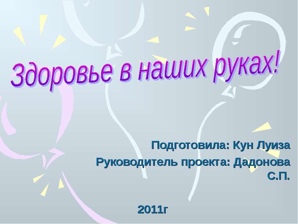 Подготовила: Кун Луиза Руководитель проекта: Дадонова С.П. 2011г