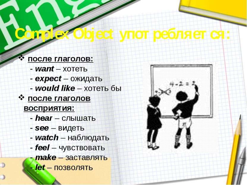Complex Object употребляется: после глаголов: - want – хотеть - expect – ожид...