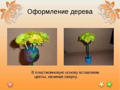 Оформление дерева В пластилиновую основу вставляем цветы, начиная сверху.