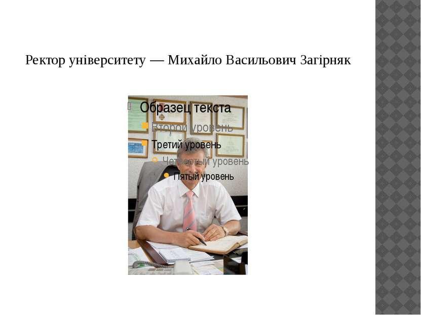 Ректор університету — Михайло Васильович Загірняк