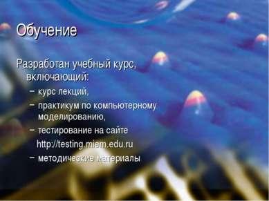 Обучение Разработан учебный курс, включающий: курс лекций, практикум по компь...