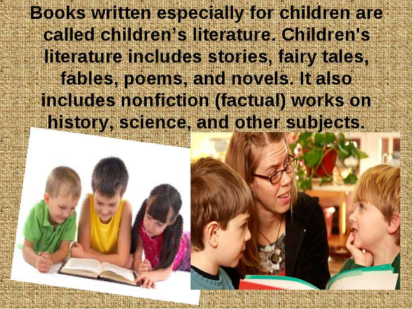 Books written especially for children are called children's literature. Child...