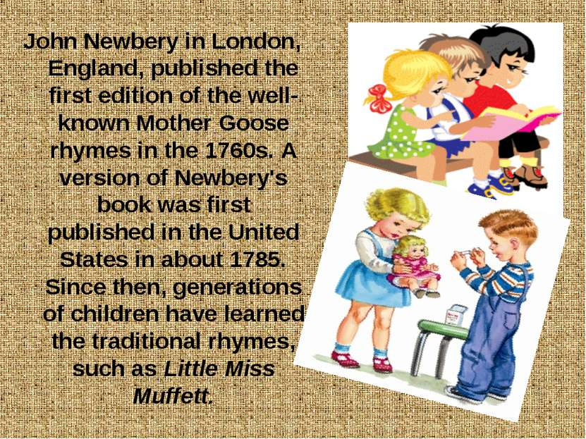 John Newbery in London, England, published the first edition of the well-know...