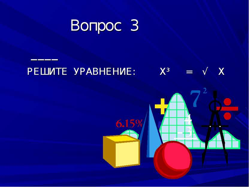 Вопрос 3 ____ РЕШИТЕ УРАВНЕНИЕ: Х³ = √ Х