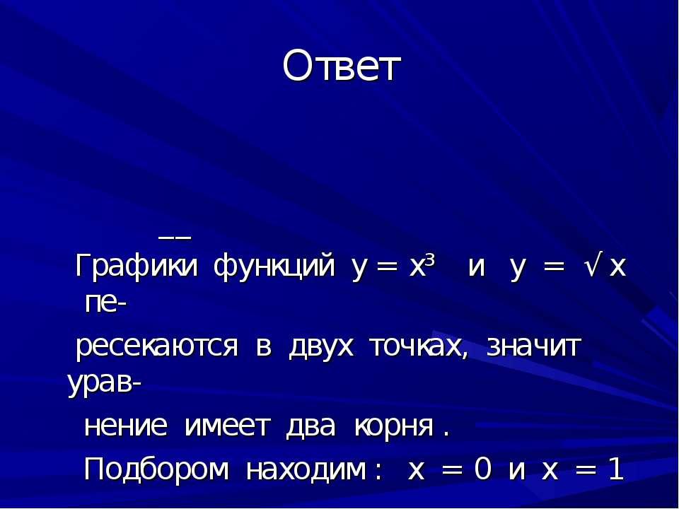 Ответ __ Графики функций у = х³ и у = √ х пе- ресекаются в двух точках, значи...